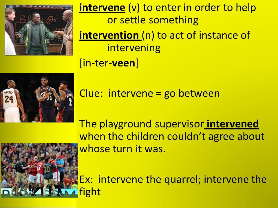 intervene (v) to enter in order to help or settle something intervention (n) to act of instance of intervening [in-ter-veen] Clue: intervene = go betw