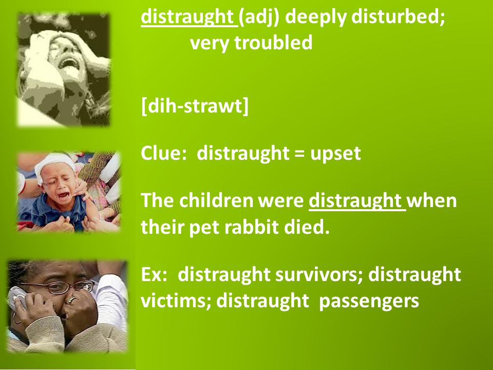 distraught (adj) deeply disturbed; very troubled [dih-strawt] Clue: distraught = upset The children were distraught when their pet rabbit died. Ex: di