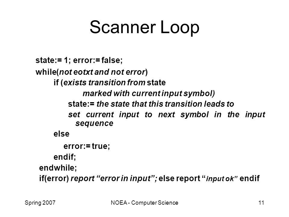 Spring 2007NOEA - Computer Science11 Scanner Loop state:= 1; error:= false; while(not eotxt and not error) if (exists transition from state marked with current input symbol) state:= the state that this transition leads to set current input to next symbol in the input sequence else error:= true; endif; endwhile; if(error) report error in input ; else report input ok endif