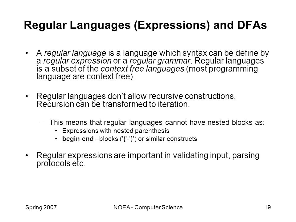 Spring 2007NOEA - Computer Science19 Regular Languages (Expressions) and DFAs A regular language is a language which syntax can be define by a regular expression or a regular grammar.