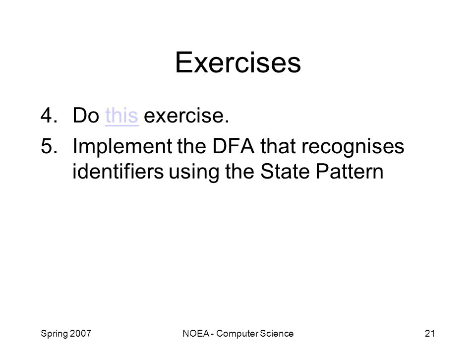 Spring 2007NOEA - Computer Science21 Exercises 4.Do this exercise.this 5.Implement the DFA that recognises identifiers using the State Pattern