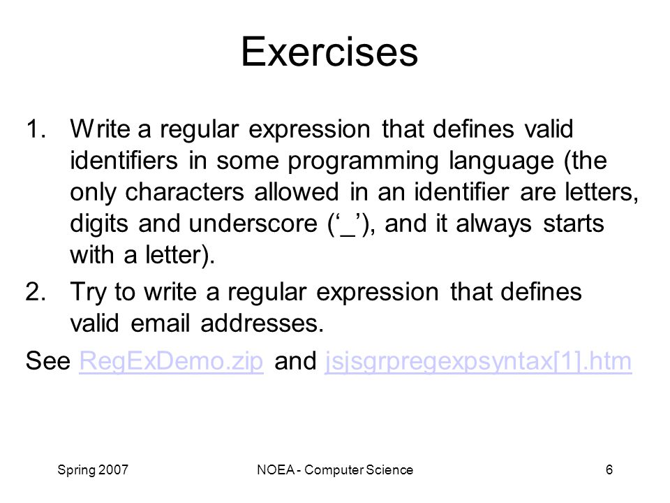 Spring 2007NOEA - Computer Science6 Exercises 1.Write a regular expression that defines valid identifiers in some programming language (the only characters allowed in an identifier are letters, digits and underscore ('_'), and it always starts with a letter).