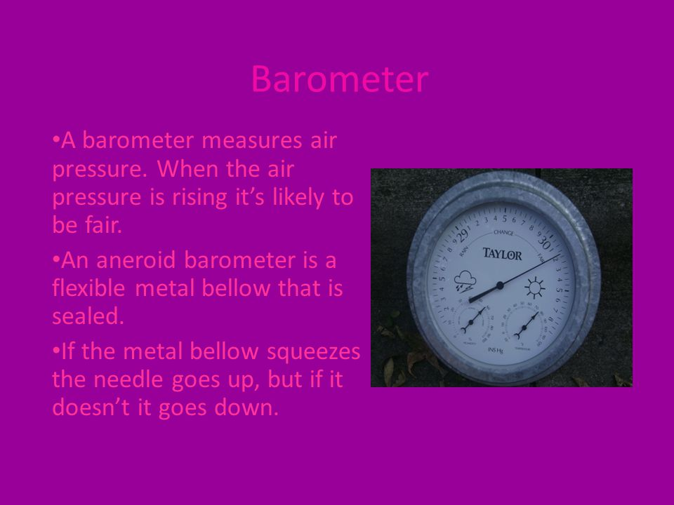 Barometer A barometer measures air pressure. When the air pressure is rising it's likely to be fair. An aneroid barometer is a flexible metal bellow t