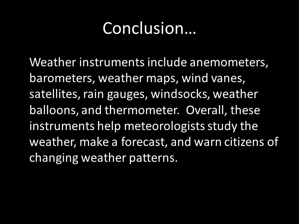 Conclusion… Weather instruments include anemometers, barometers, weather maps, wind vanes, satellites, rain gauges, windsocks, weather balloons, and t