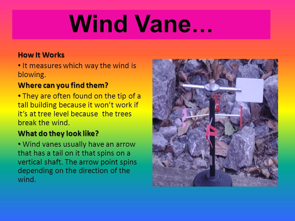 Wind Vane … How It Works It measures which way the wind is blowing. Where can you find them? They are often found on the tip of a tall building becaus