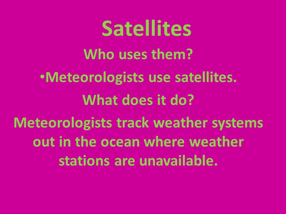 Satellites Who uses them? Meteorologists use satellites. What does it do? Meteorologists track weather systems out in the ocean where weather stations