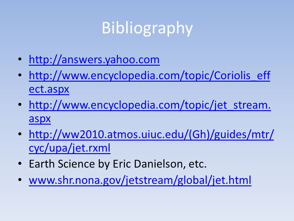 Bibliography http://answers.yahoo.com http://www.encyclopedia.com/topic/Coriolis_eff ect.aspx http://www.encyclopedia.com/topic/Coriolis_eff ect.aspx http://www.encyclopedia.com/topic/jet_stream.