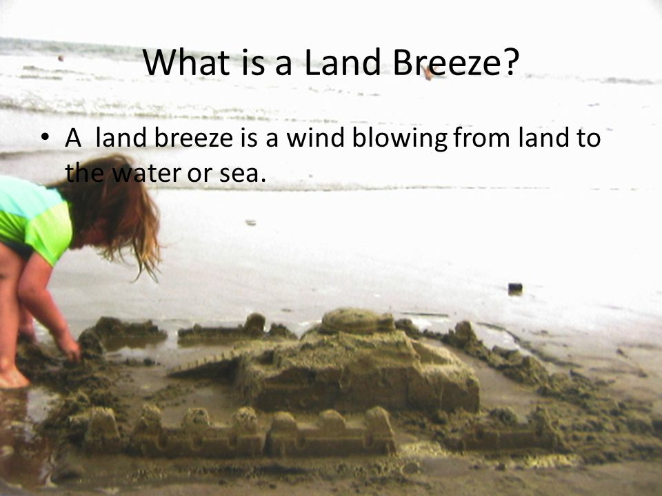 What is a Land Breeze A land breeze is a wind blowing from land to the water or sea.