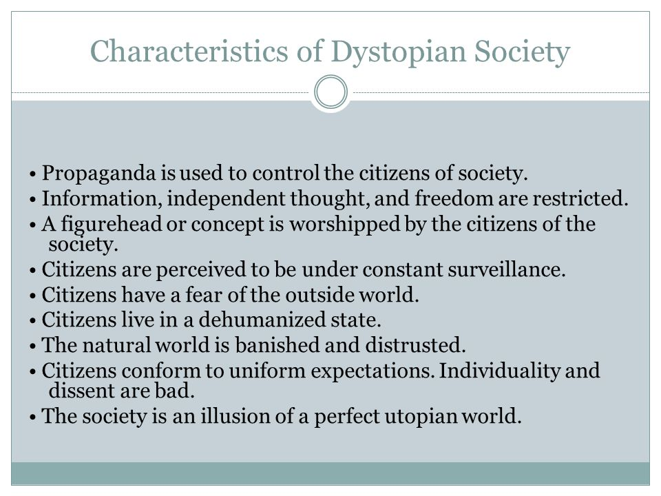 Characteristics of Dystopian Society Propaganda is used to control the citizens of society. Information, independent thought, and freedom are restrict