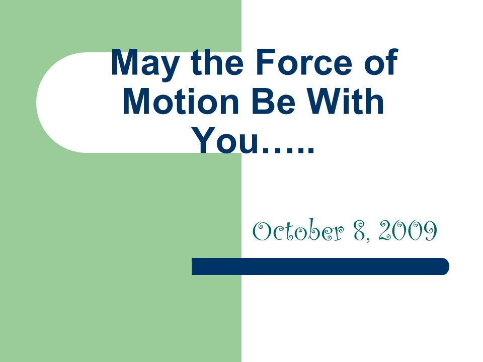 May the Force of Motion Be With You….. October 8, 2009