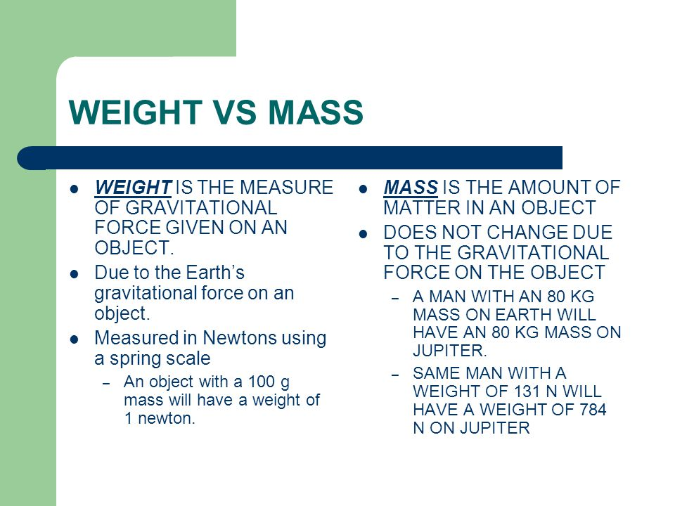 WEIGHT VS MASS WEIGHT IS THE MEASURE OF GRAVITATIONAL FORCE GIVEN ON AN OBJECT.