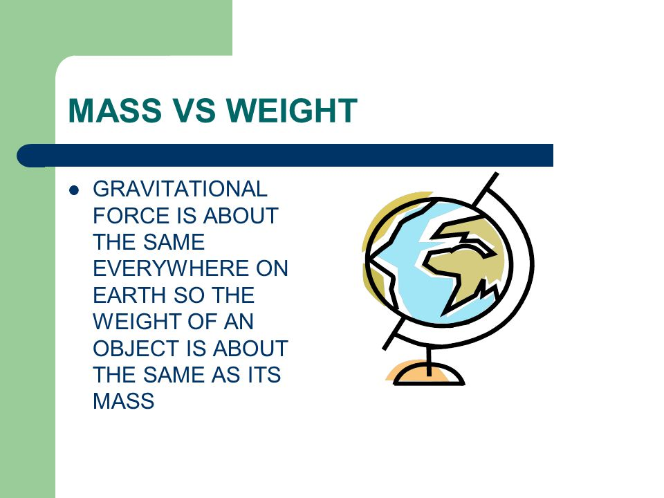 MASS VS WEIGHT GRAVITATIONAL FORCE IS ABOUT THE SAME EVERYWHERE ON EARTH SO THE WEIGHT OF AN OBJECT IS ABOUT THE SAME AS ITS MASS