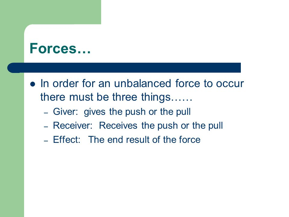 Forces… In order for an unbalanced force to occur there must be three things…… – Giver: gives the push or the pull – Receiver: Receives the push or the pull – Effect: The end result of the force