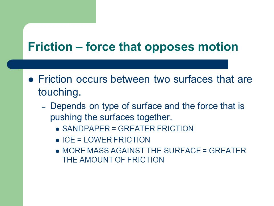 TYPES OF FRICTION SLIDING FRICTION – SLIDING ACROSS THE FLOOR ROLLING FRICTION – ROLLING ANYTHING WITH WHEELS FLUID FRICTION – OPPOSES MOTION OF AN OBJECT THROUGH A FLUID – GASES OR LIQUIDS STATIC FRICTION – When force is applied but motion does not occur