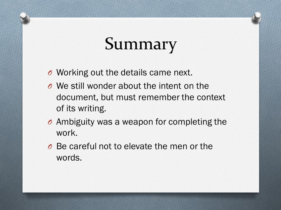 Summary O Working out the details came next. O We still wonder about the intent on the document, but must remember the context of its writing. O Ambig
