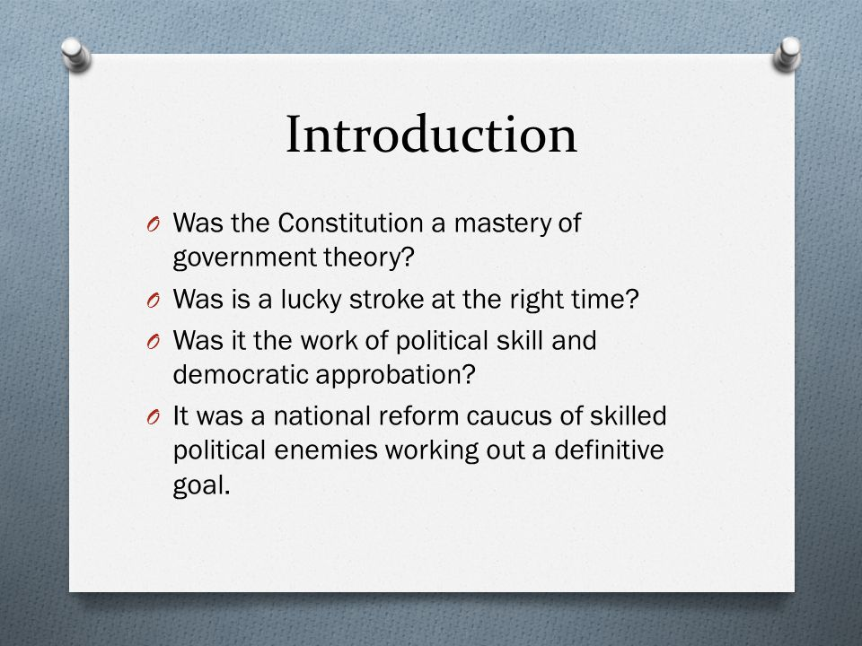 Introduction O Was the Constitution a mastery of government theory? O Was is a lucky stroke at the right time? O Was it the work of political skill an