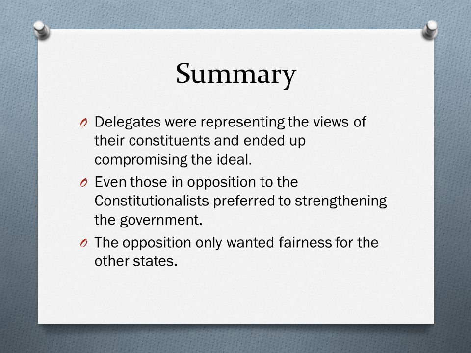 Summary O Delegates were representing the views of their constituents and ended up compromising the ideal. O Even those in opposition to the Constitut