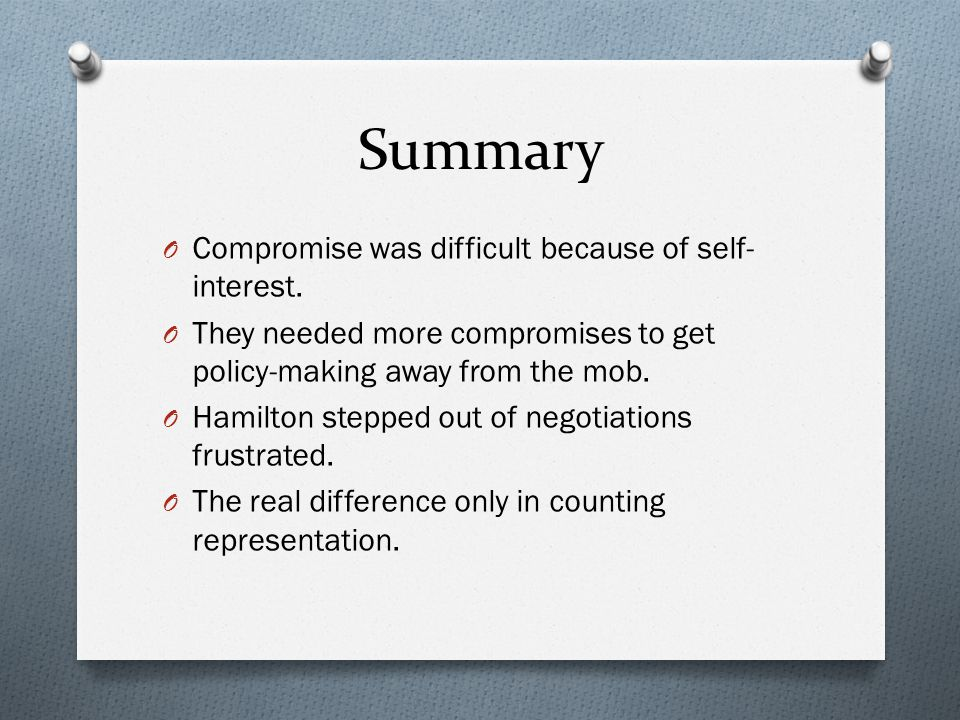 Summary O Compromise was difficult because of self- interest. O They needed more compromises to get policy-making away from the mob. O Hamilton steppe