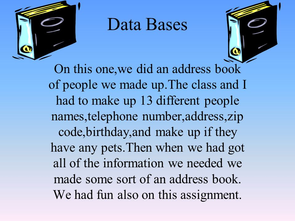 Data Bases On this one,we did an address book of people we made up.The class and I had to make up 13 different people names,telephone number,address,zip code,birthday,and make up if they have any pets.Then when we had got all of the information we needed we made some sort of an address book.