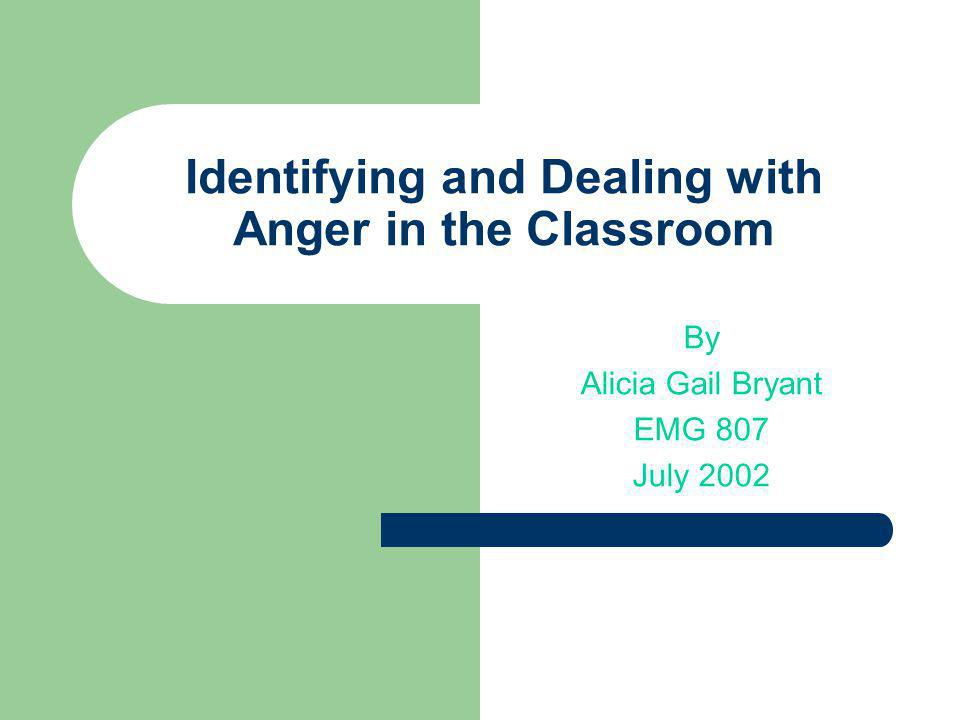 Identifying and Dealing with Anger in the Classroom By Alicia Gail Bryant EMG 807 July 2002