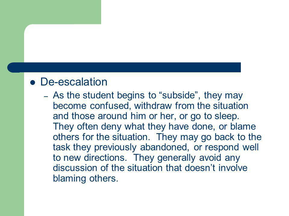 De-escalation – As the student begins to subside , they may become confused, withdraw from the situation and those around him or her, or go to sleep.