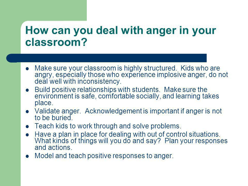How can you deal with anger in your classroom. Make sure your classroom is highly structured.