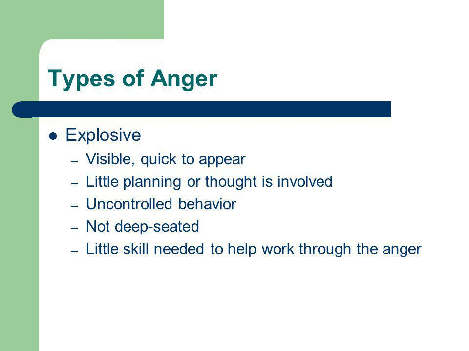 Types of Anger Explosive – Visible, quick to appear – Little planning or thought is involved – Uncontrolled behavior – Not deep-seated – Little skill needed to help work through the anger