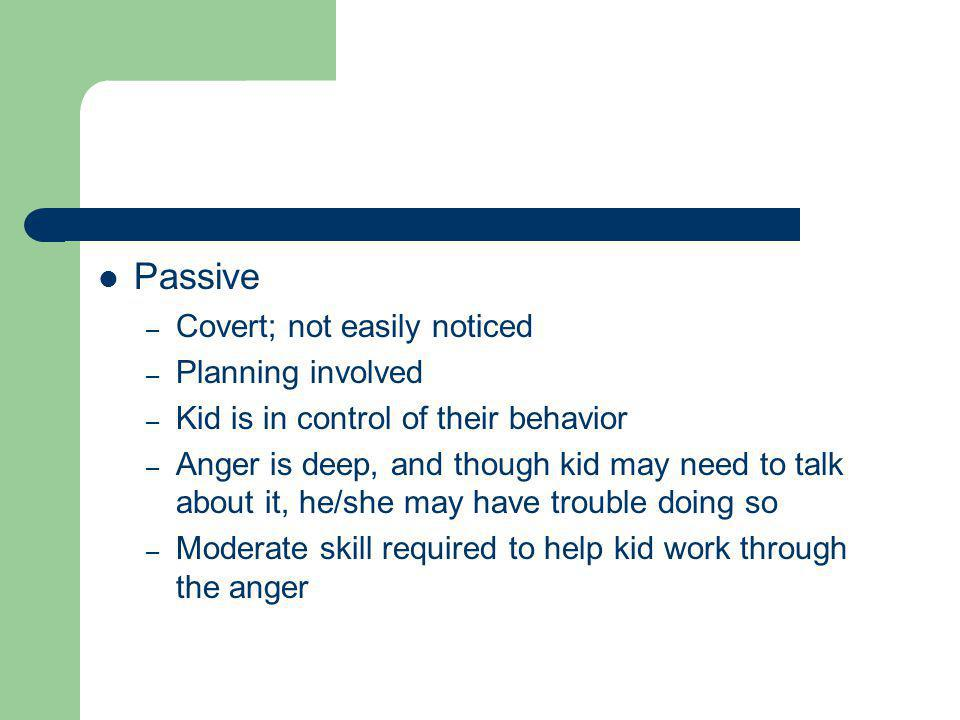 Passive – Covert; not easily noticed – Planning involved – Kid is in control of their behavior – Anger is deep, and though kid may need to talk about it, he/she may have trouble doing so – Moderate skill required to help kid work through the anger