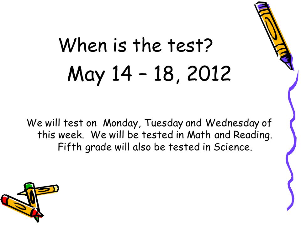 When is the test. May 14 – 18, 2012 We will test on Monday, Tuesday and Wednesday of this week.