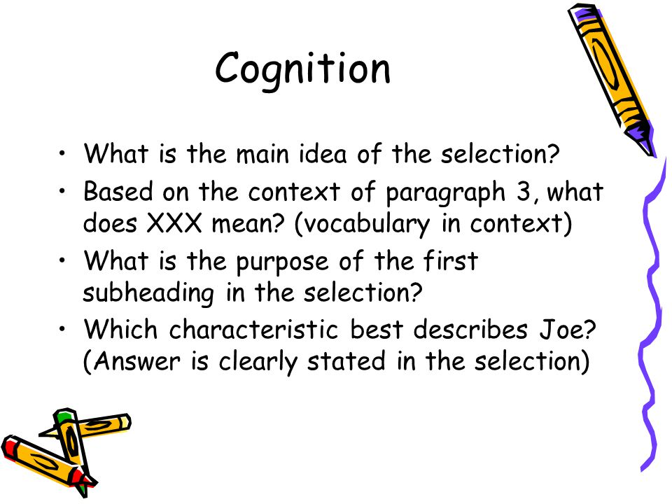 Cognition What is the main idea of the selection? Based on the context of paragraph 3, what does XXX mean? (vocabulary in context) What is the purpose