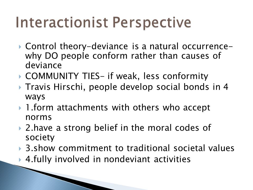  Control theory-deviance is a natural occurrence- why DO people conform rather than causes of deviance  COMMUNITY TIES- if weak, less conformity  Travis Hirschi, people develop social bonds in 4 ways  1.form attachments with others who accept norms  2.have a strong belief in the moral codes of society  3.show commitment to traditional societal values  4.fully involved in nondeviant activities