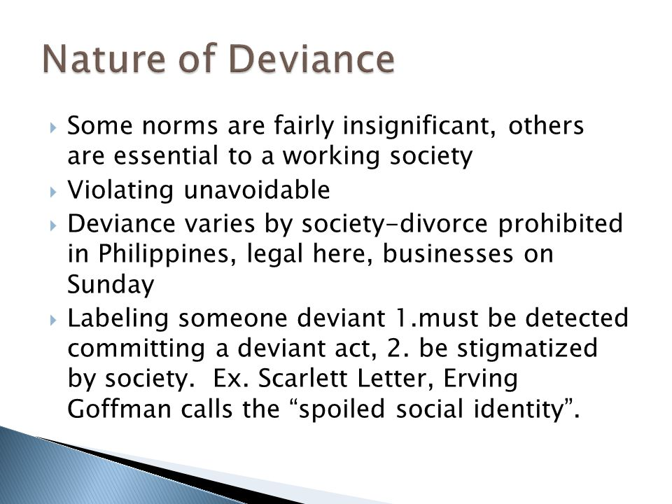  Some norms are fairly insignificant, others are essential to a working society  Violating unavoidable  Deviance varies by society-divorce prohibited in Philippines, legal here, businesses on Sunday  Labeling someone deviant 1.must be detected committing a deviant act, 2.
