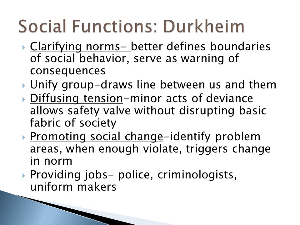  Clarifying norms- better defines boundaries of social behavior, serve as warning of consequences  Unify group-draws line between us and them  Diffusing tension-minor acts of deviance allows safety valve without disrupting basic fabric of society  Promoting social change-identify problem areas, when enough violate, triggers change in norm  Providing jobs- police, criminologists, uniform makers