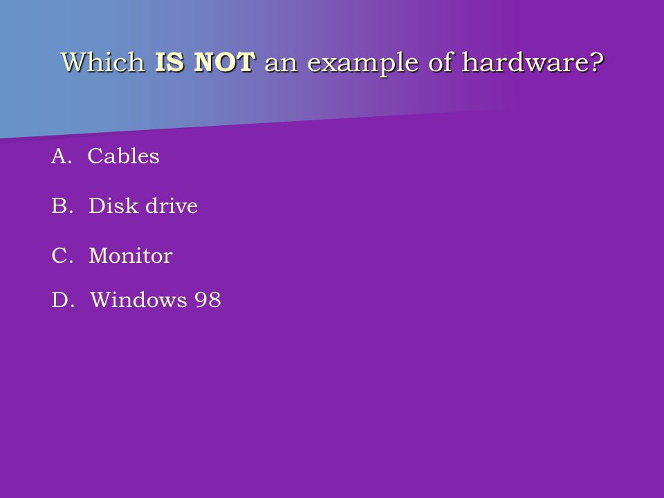 Which IS NOT computer hardware? A. Disk drive B. Monitor C. Printer D. Software