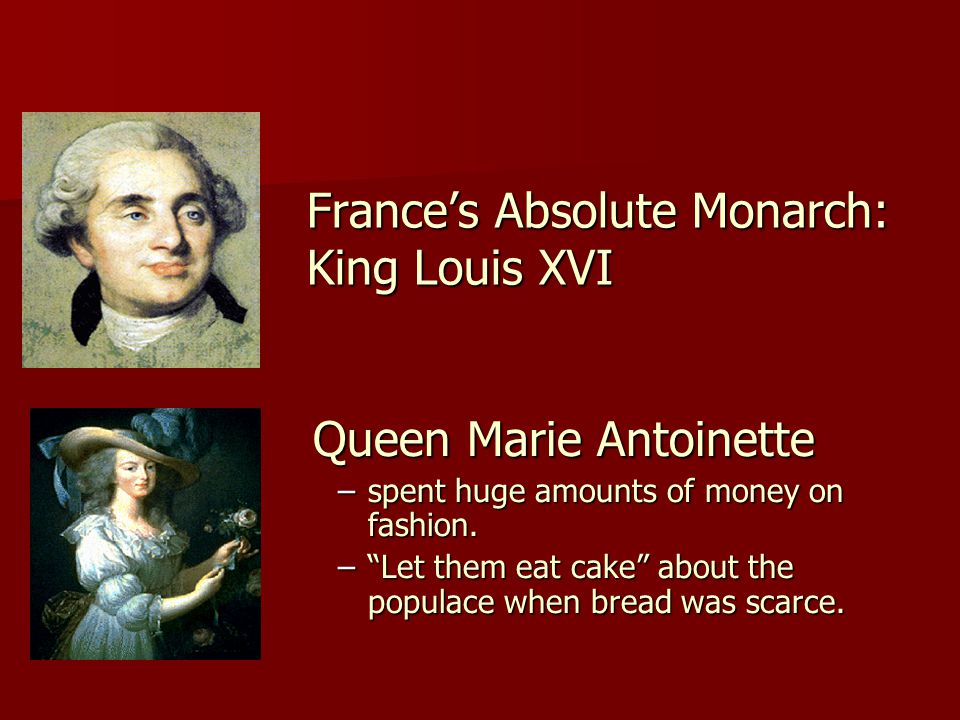 France's Absolute Monarch: King Louis XVI Queen Marie Antoinette Queen Marie Antoinette –spent huge amounts of money on fashion.