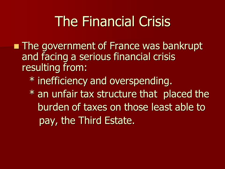 The Financial Crisis The government of France was bankrupt and facing a serious financial crisis resulting from: The government of France was bankrupt and facing a serious financial crisis resulting from: * inefficiency and overspending.