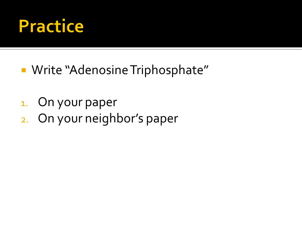  Write Adenosine Triphosphate 1. On your paper 2. On your neighbor's paper