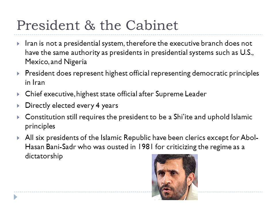 President & the Cabinet  Iran is not a presidential system, therefore the executive branch does not have the same authority as presidents in presidential systems such as U.S., Mexico, and Nigeria  President does represent highest official representing democratic principles in Iran  Chief executive, highest state official after Supreme Leader  Directly elected every 4 years  Constitution still requires the president to be a Shi'ite and uphold Islamic principles  All six presidents of the Islamic Republic have been clerics except for Abol- Hasan Bani-Sadr who was ousted in 1981 for criticizing the regime as a dictatorship