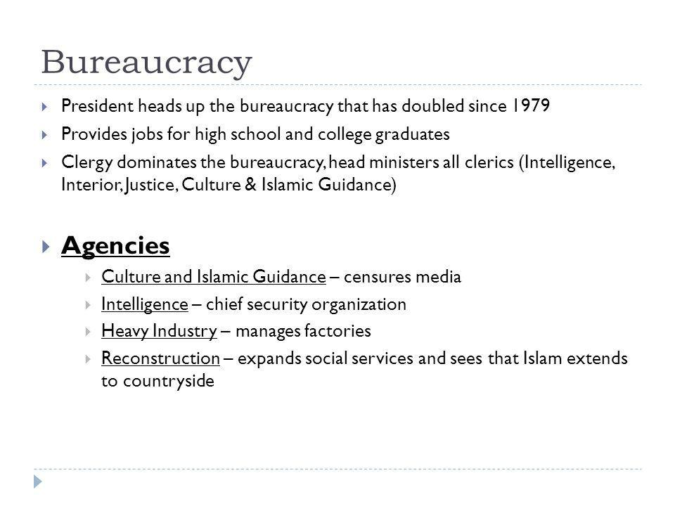 Bureaucracy  President heads up the bureaucracy that has doubled since 1979  Provides jobs for high school and college graduates  Clergy dominates the bureaucracy, head ministers all clerics (Intelligence, Interior, Justice, Culture & Islamic Guidance)  Agencies  Culture and Islamic Guidance – censures media  Intelligence – chief security organization  Heavy Industry – manages factories  Reconstruction – expands social services and sees that Islam extends to countryside