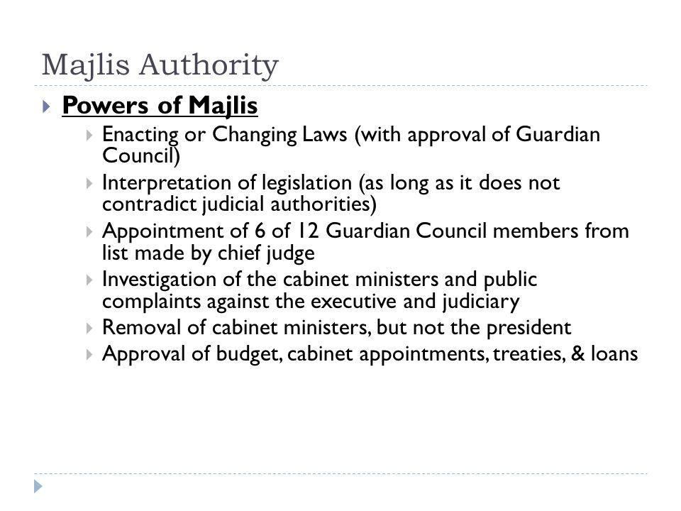 Majlis Authority  Powers of Majlis  Enacting or Changing Laws (with approval of Guardian Council)  Interpretation of legislation (as long as it does not contradict judicial authorities)  Appointment of 6 of 12 Guardian Council members from list made by chief judge  Investigation of the cabinet ministers and public complaints against the executive and judiciary  Removal of cabinet ministers, but not the president  Approval of budget, cabinet appointments, treaties, & loans