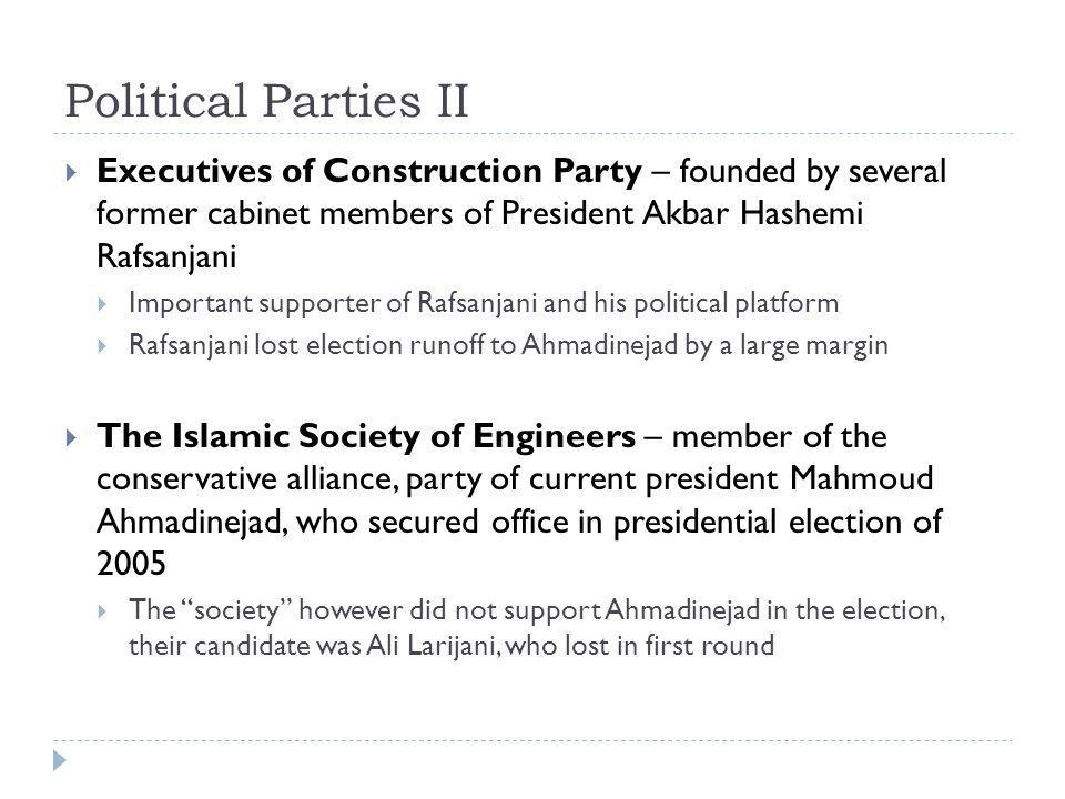 Political Parties II  Executives of Construction Party – founded by several former cabinet members of President Akbar Hashemi Rafsanjani  Important supporter of Rafsanjani and his political platform  Rafsanjani lost election runoff to Ahmadinejad by a large margin  The Islamic Society of Engineers – member of the conservative alliance, party of current president Mahmoud Ahmadinejad, who secured office in presidential election of 2005  The society however did not support Ahmadinejad in the election, their candidate was Ali Larijani, who lost in first round