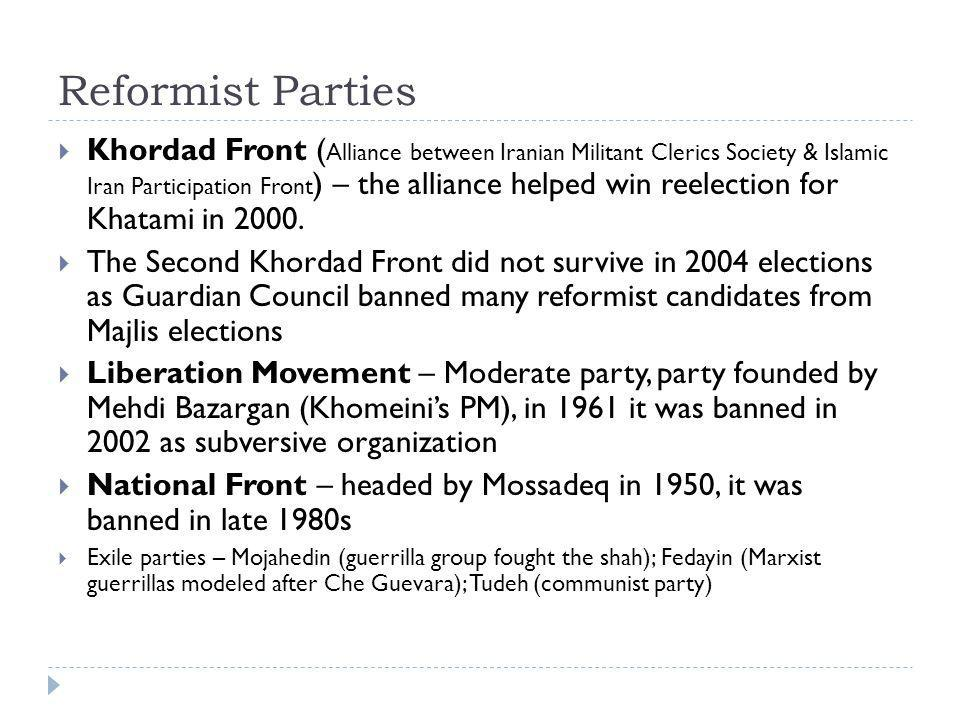 Reformist Parties  Khordad Front ( Alliance between Iranian Militant Clerics Society & Islamic Iran Participation Front ) – the alliance helped win reelection for Khatami in 2000.