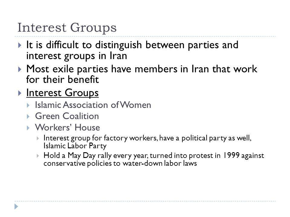 Interest Groups  It is difficult to distinguish between parties and interest groups in Iran  Most exile parties have members in Iran that work for their benefit  Interest Groups  Islamic Association of Women  Green Coalition  Workers' House  Interest group for factory workers, have a political party as well, Islamic Labor Party  Hold a May Day rally every year, turned into protest in 1999 against conservative policies to water-down labor laws