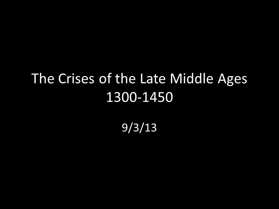 The Crises of the Late Middle Ages 1300-1450 9/3/13