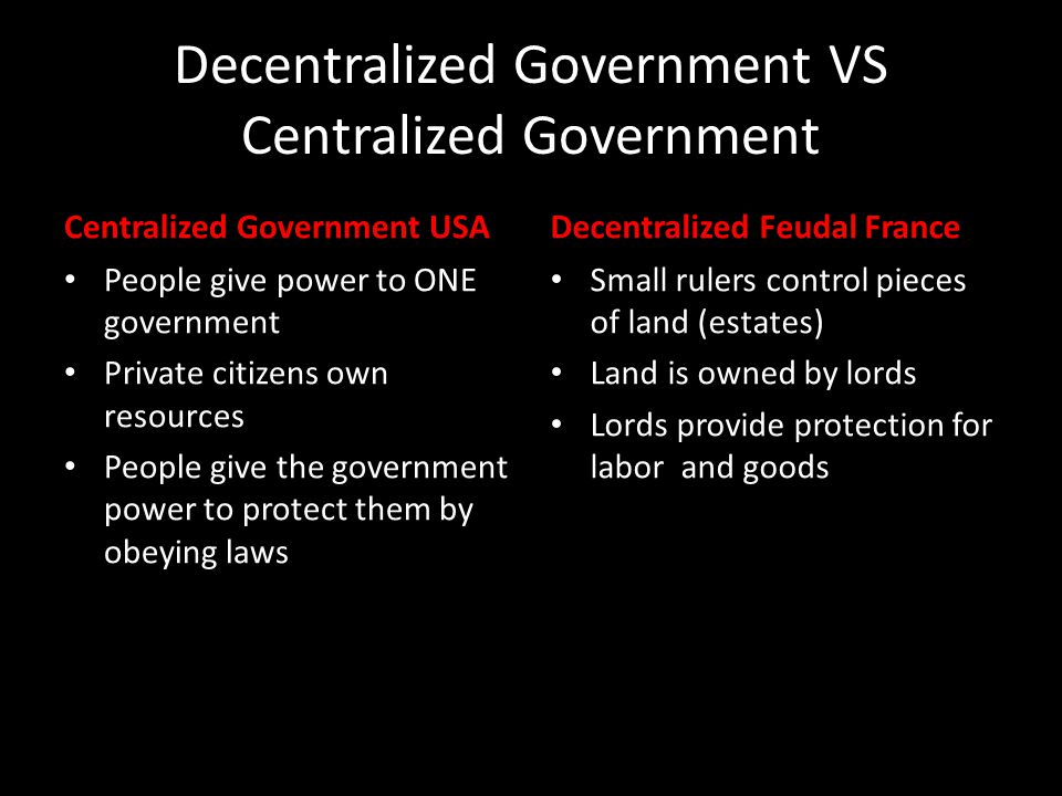 Centralized vs Decentralized Government Central Government Derives Power from People U Executive Branch S Legislative Branch A Judicial Branch Decentralized Feudal France Fights Itself for Land and Power KingLordVassal LordVassalKingLordVassal LordVassalKingLordVassal LordVassal