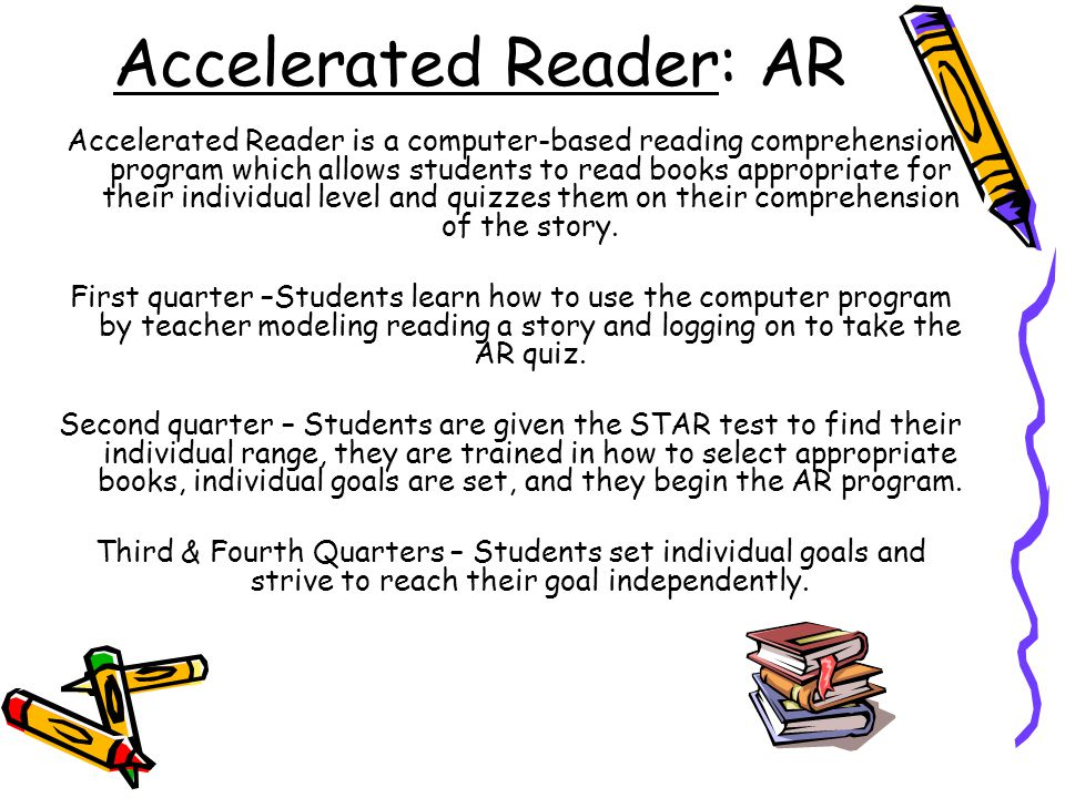 Accelerated Reader: AR Accelerated Reader is a computer-based reading comprehension program which allows students to read books appropriate for their individual level and quizzes them on their comprehension of the story.
