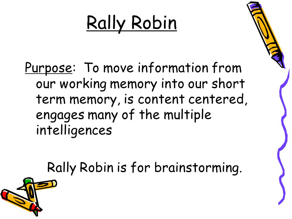 Rally Robin Purpose: To move information from our working memory into our short term memory, is content centered, engages many of the multiple intelligences Rally Robin is for brainstorming.