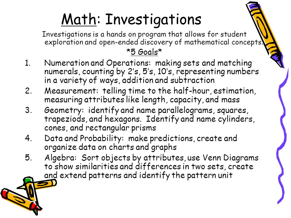 Math: Investigations Investigations is a hands on program that allows for student exploration and open-ended discovery of mathematical concepts.