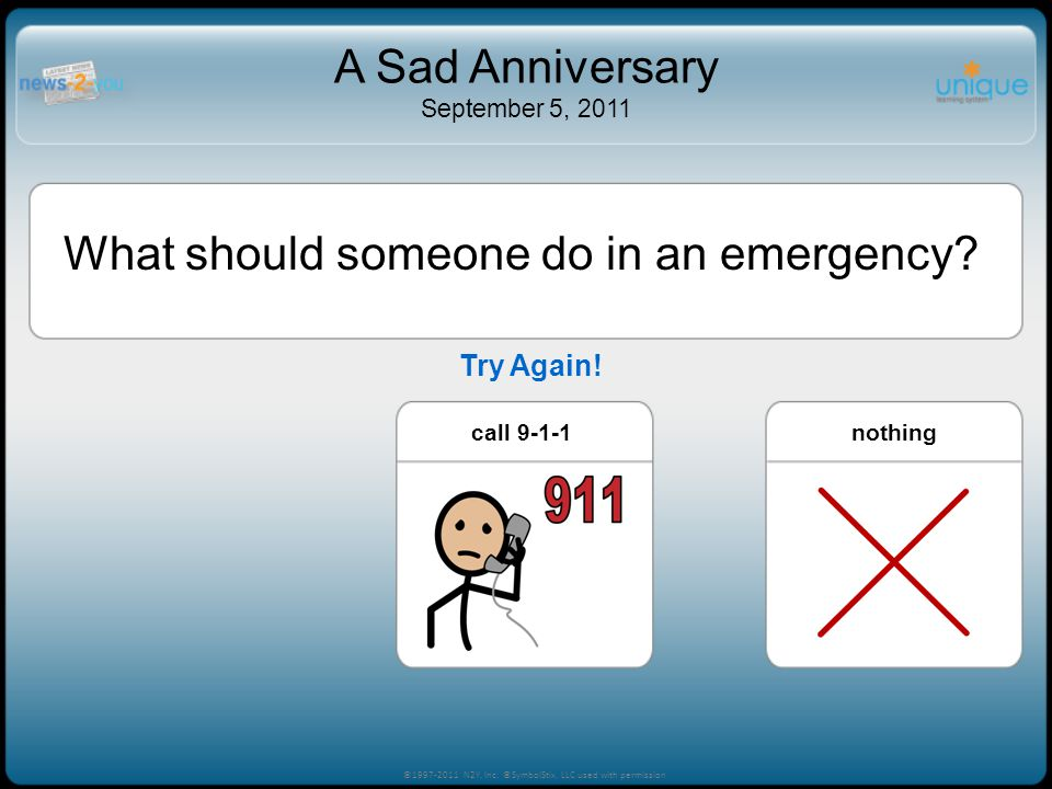 What should someone do in an emergency? call 9-1-1nothingplay games ©1997-2011 N2Y, Inc. ©SymbolStix, LLC used with permission A Sad Anniversary Septe