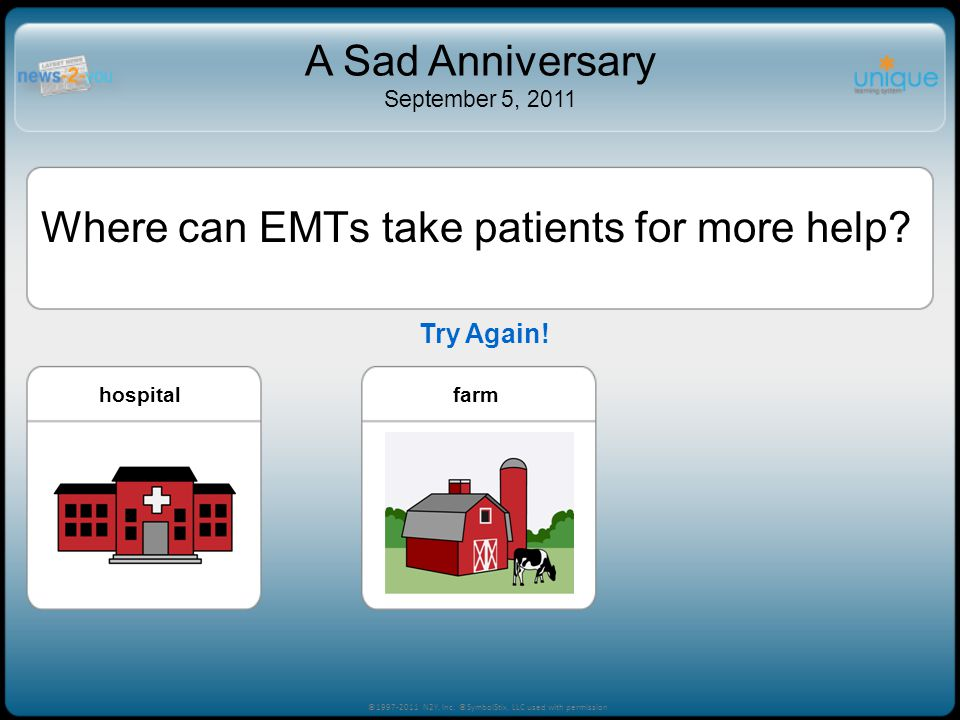 Try Again! ©1997-2011 N2Y, Inc. ©SymbolStix, LLC used with permission A Sad Anniversary September 5, 2011 Where can EMTs take patients for more help?